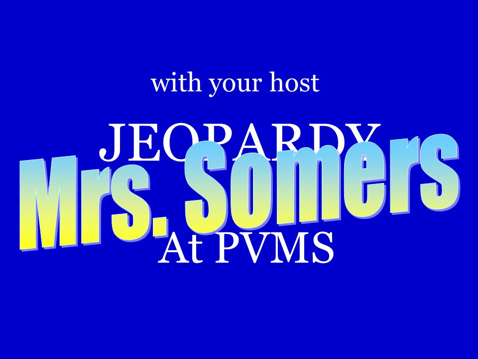 JEOPARDY At PVMS with your host Mrs. Somers How to setup the game: