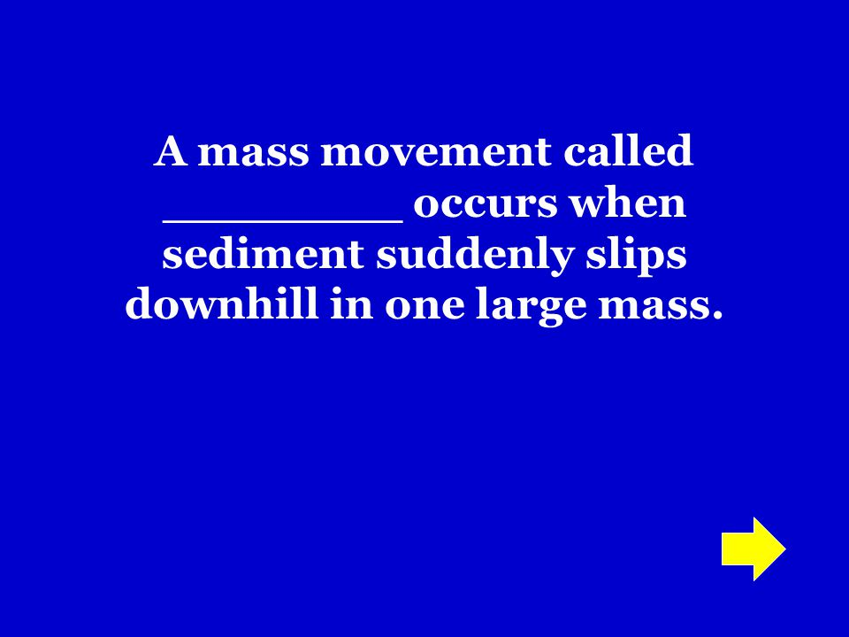 A mass movement called ________ occurs when sediment suddenly slips downhill in one large mass.