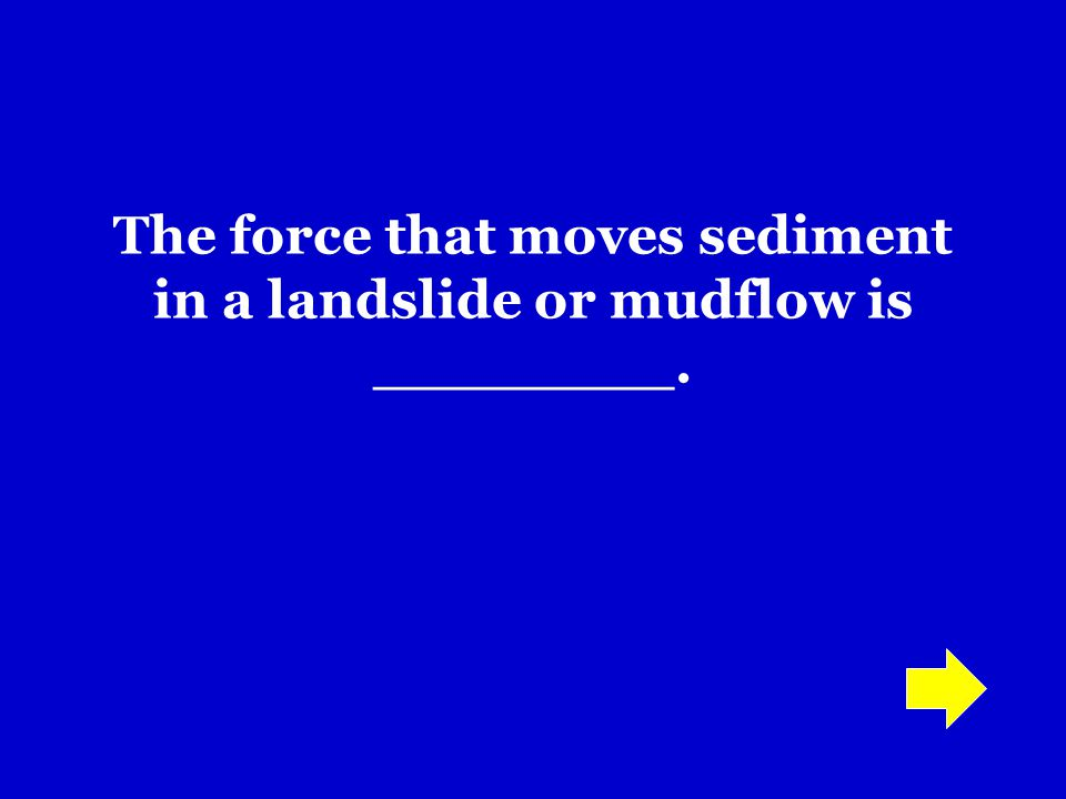The force that moves sediment in a landslide or mudflow is ________.