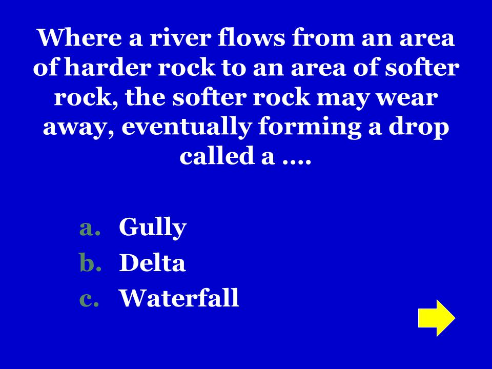Where a river flows from an area of harder rock to an area of softer rock, the softer rock may wear away, eventually forming a drop called a ….