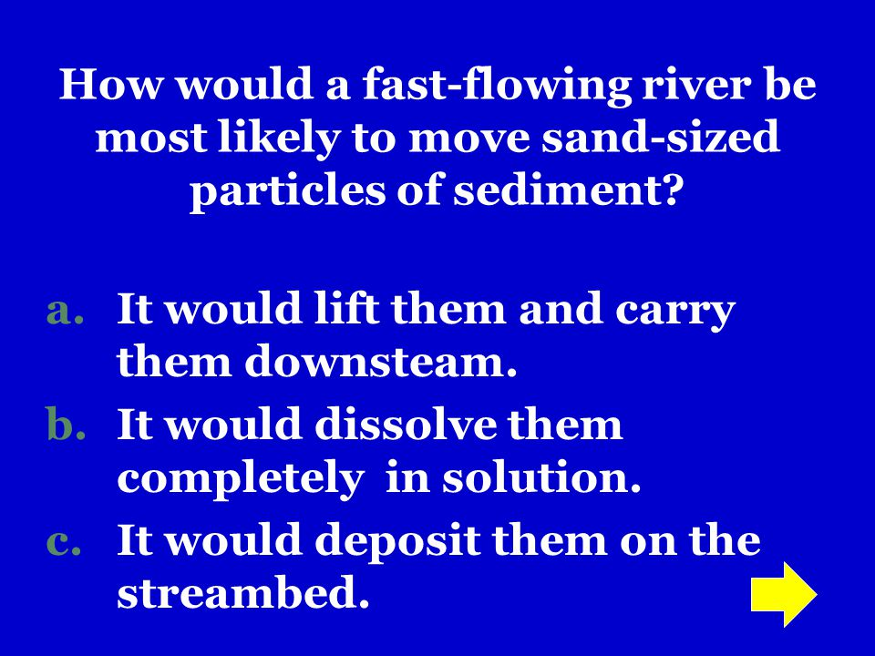How would a fast-flowing river be most likely to move sand-sized particles of sediment