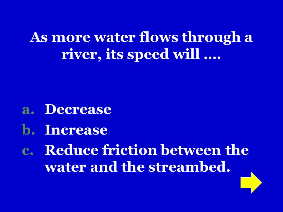 As more water flows through a river, its speed will ….