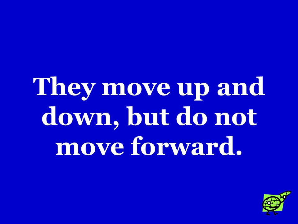 They move up and down, but do not move forward.
