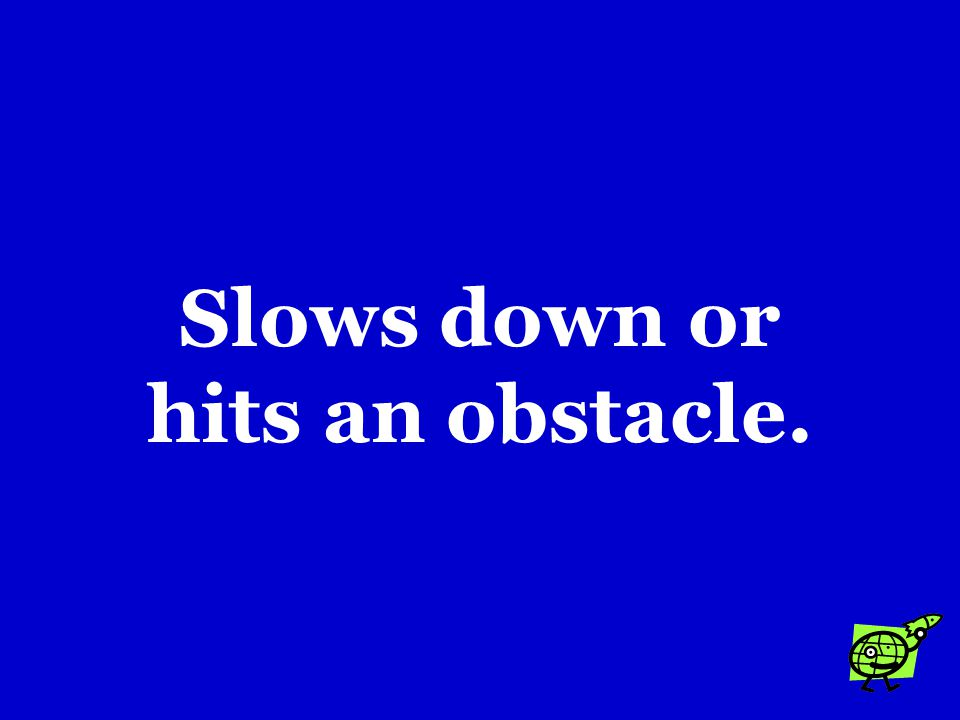 Slows down or hits an obstacle.