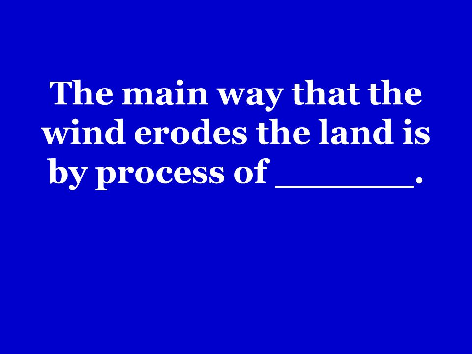 The main way that the wind erodes the land is by process of ______.