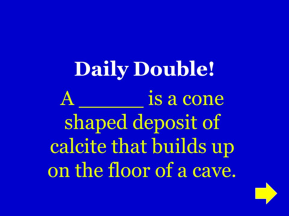 Daily Double! A _____ is a cone shaped deposit of calcite that builds up on the floor of a cave.