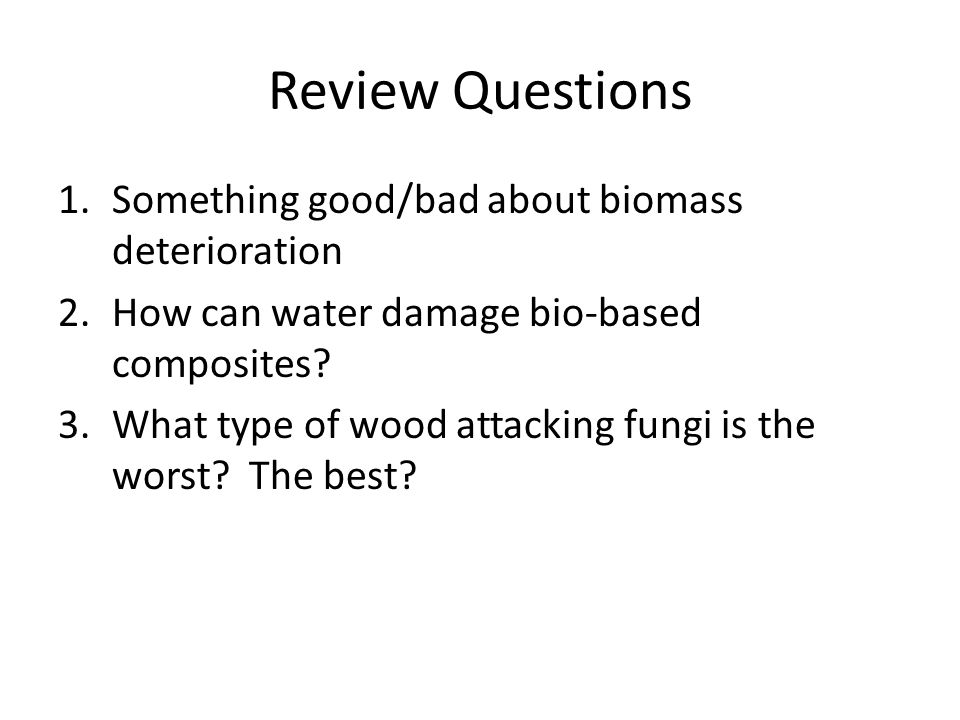 Review Questions Something good/bad about biomass deterioration