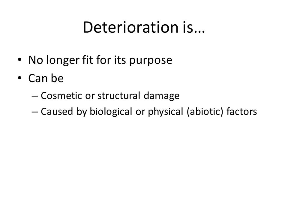 Deterioration is… No longer fit for its purpose Can be