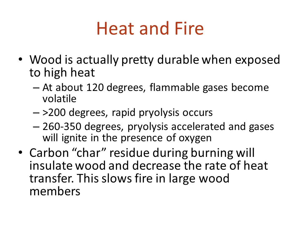 Heat and Fire Wood is actually pretty durable when exposed to high heat. At about 120 degrees, flammable gases become volatile.