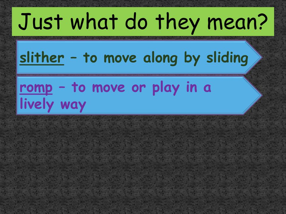 Just what do they mean slither – to move along by sliding
