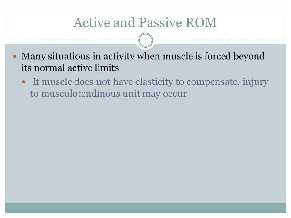 Active and Passive ROM Many situations in activity when muscle is forced beyond its normal active limits.
