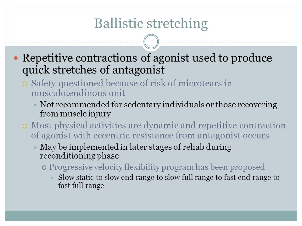 Ballistic stretching Repetitive contractions of agonist used to produce quick stretches of antagonist.