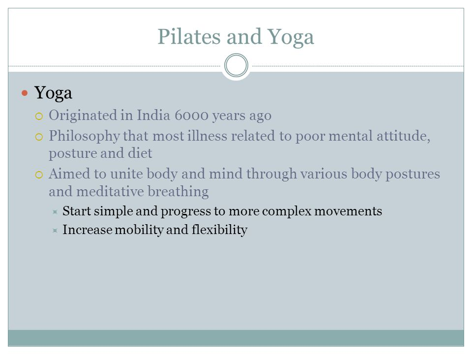 Pilates and Yoga Yoga Originated in India 6000 years ago