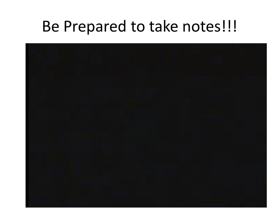 Be Prepared to take notes!!!