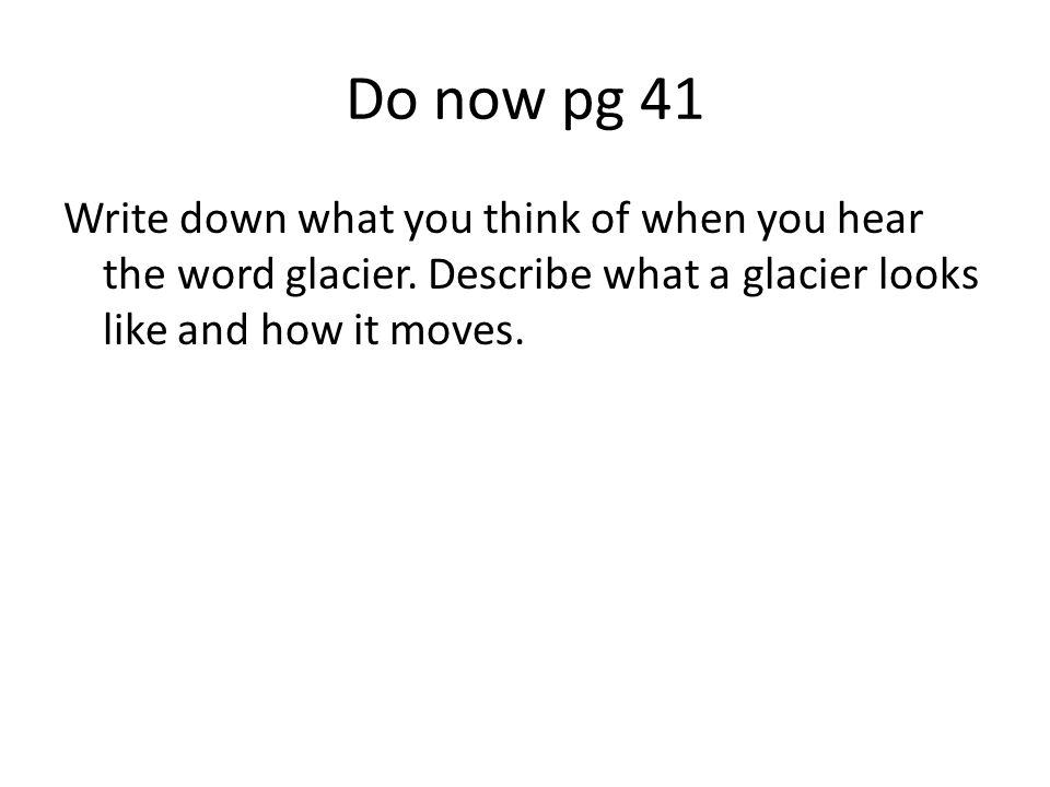 Do now pg 41 Write down what you think of when you hear the word glacier.