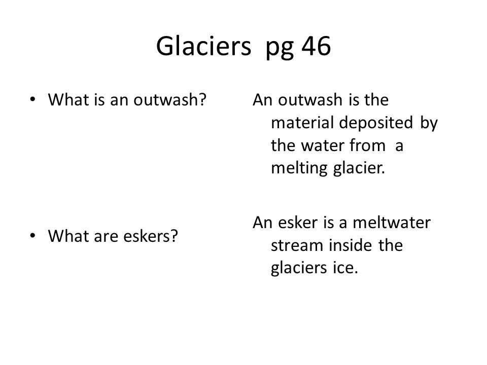Glaciers pg 46 What is an outwash What are eskers