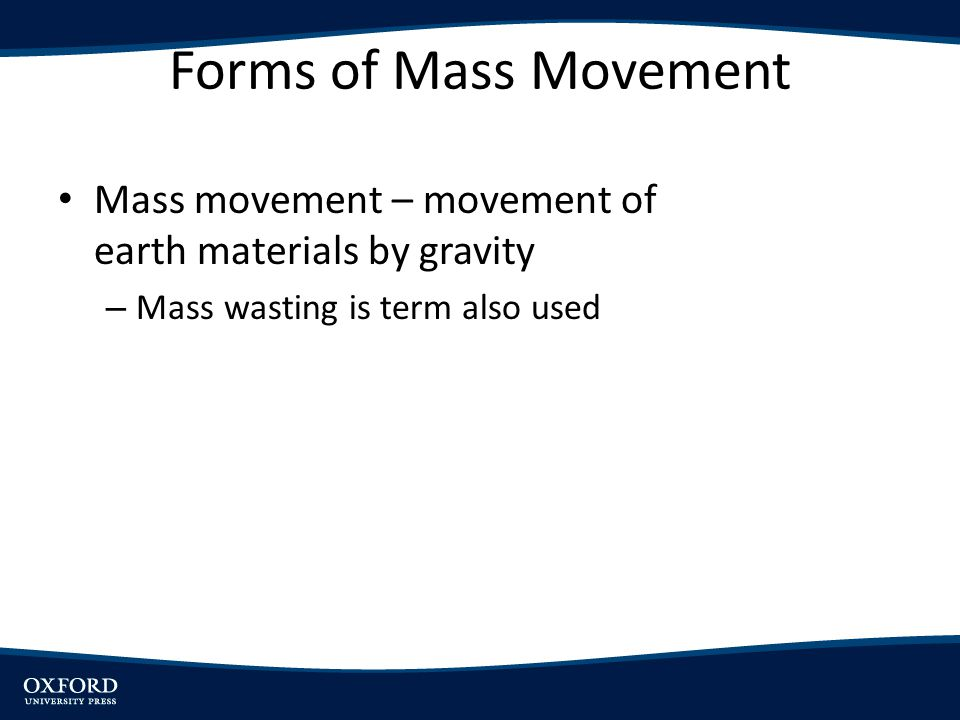 Forms of Mass Movement Mass movement – movement of earth materials by gravity.