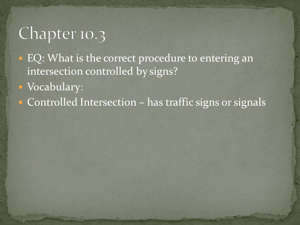 Chapter 10.3 EQ: What is the correct procedure to entering an intersection controlled by signs Vocabulary: