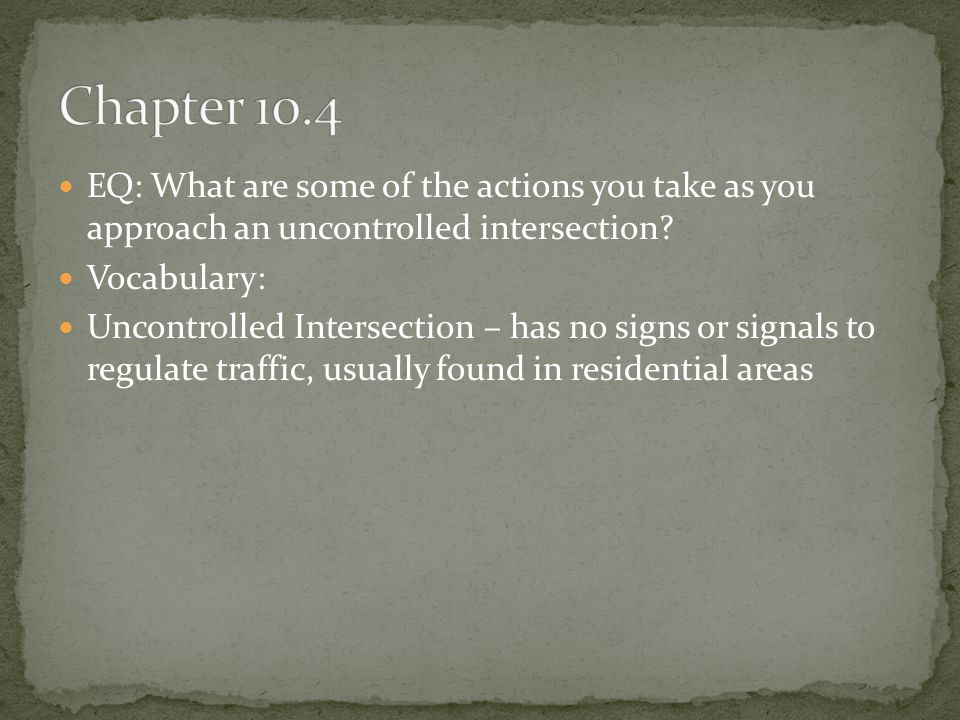 Chapter 10.4 EQ: What are some of the actions you take as you approach an uncontrolled intersection
