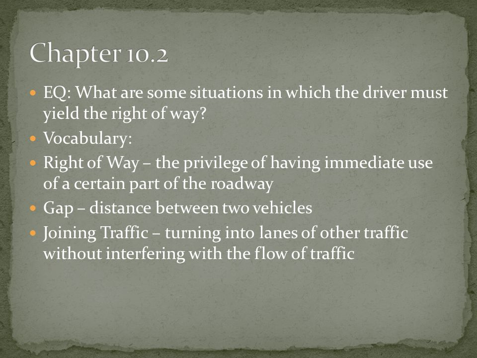 Chapter 10.2 EQ: What are some situations in which the driver must yield the right of way Vocabulary: