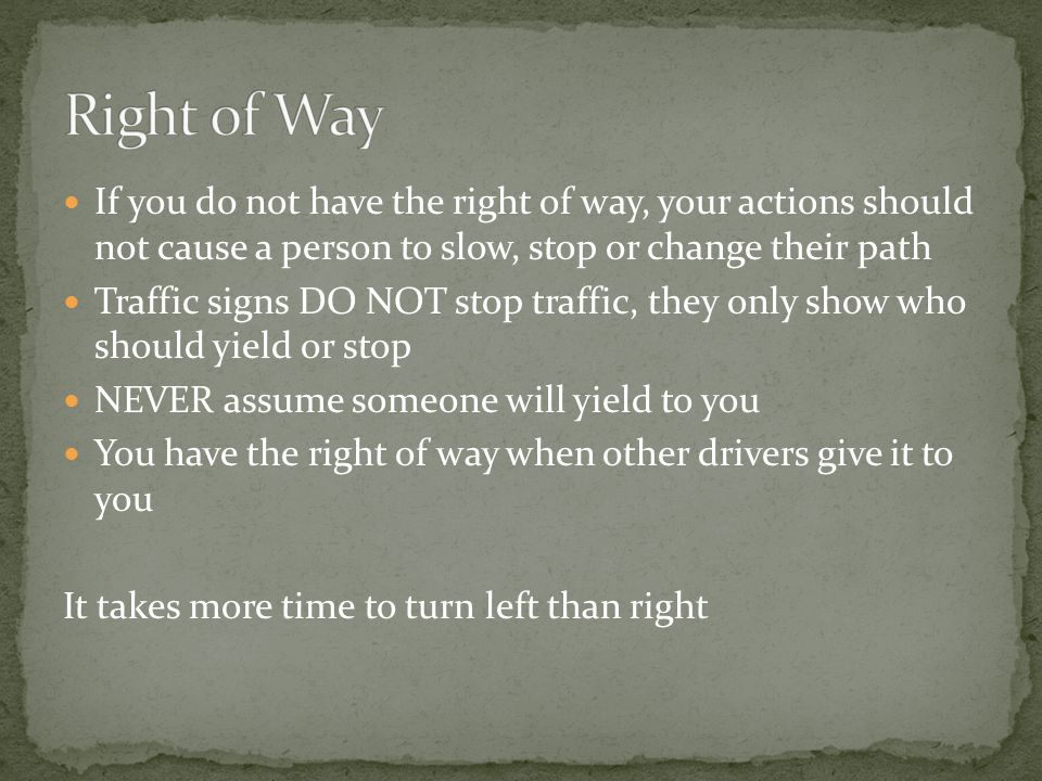 Right of Way If you do not have the right of way, your actions should not cause a person to slow, stop or change their path.