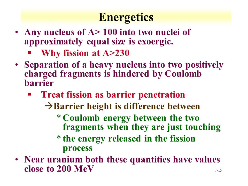 Energetics Any nucleus of A> 100 into two nuclei of approximately equal size is exoergic. Why fission at A>230.