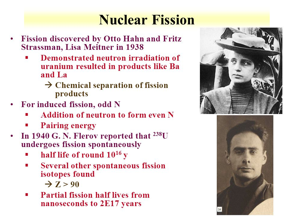 Nuclear Fission Fission discovered by Otto Hahn and Fritz Strassman, Lisa Meitner in 1938.