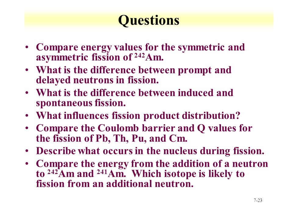 Questions Compare energy values for the symmetric and asymmetric fission of 242Am.