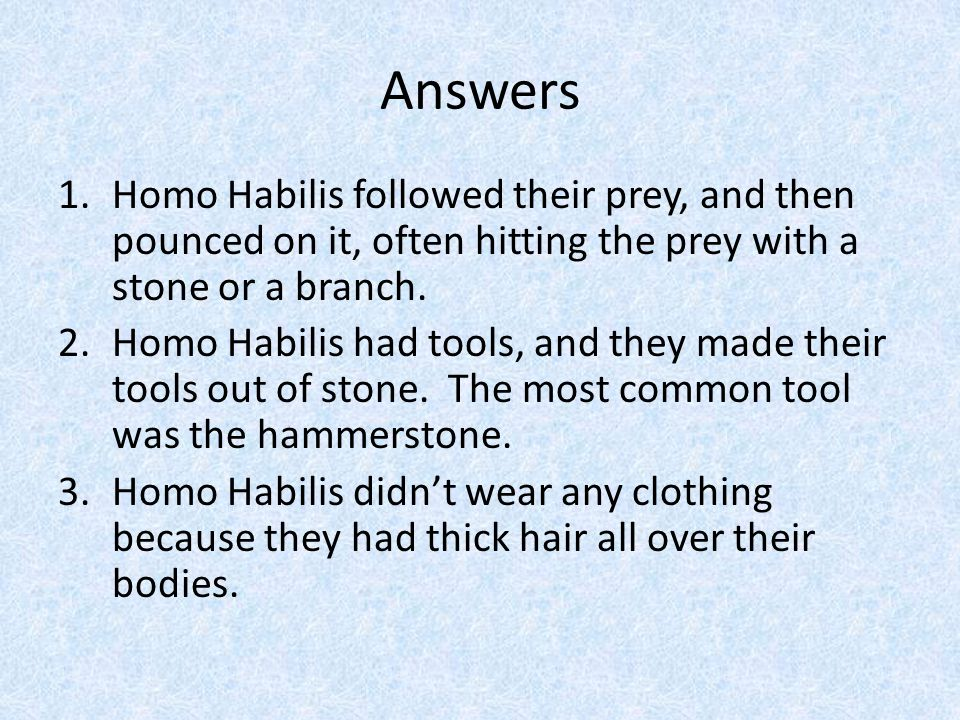 Answers Homo Habilis followed their prey, and then pounced on it, often hitting the prey with a stone or a branch.