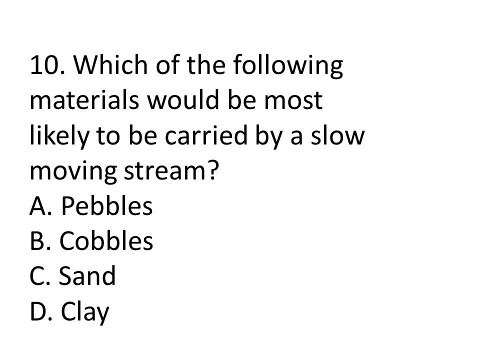 10. Which of the following materials would be most likely to be carried by a slow moving stream.