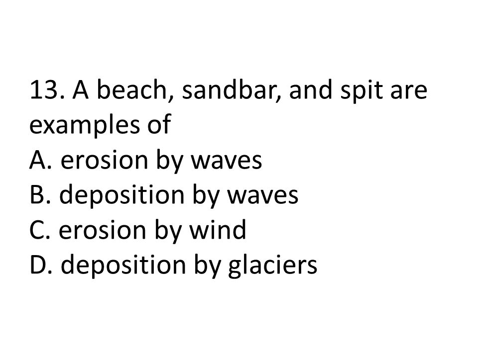 13. A beach, sandbar, and spit are examples of A. erosion by waves B