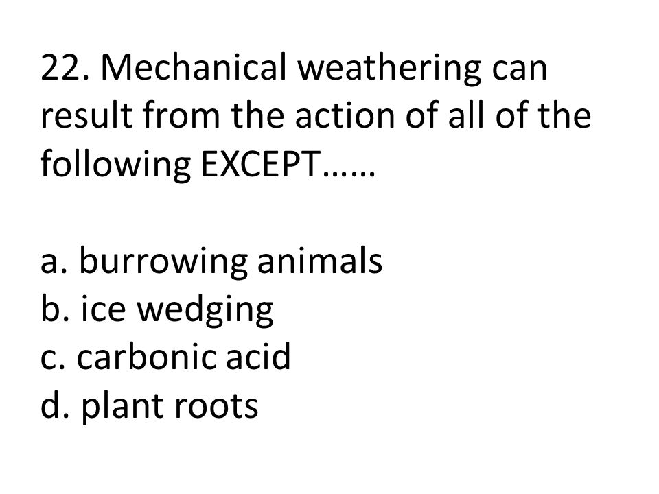 22. Mechanical weathering can result from the action of all of the following EXCEPT…… a.