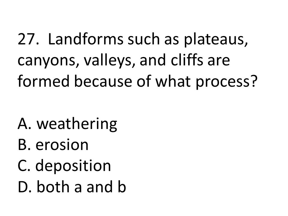 27. Landforms such as plateaus, canyons, valleys, and cliffs are formed because of what process.