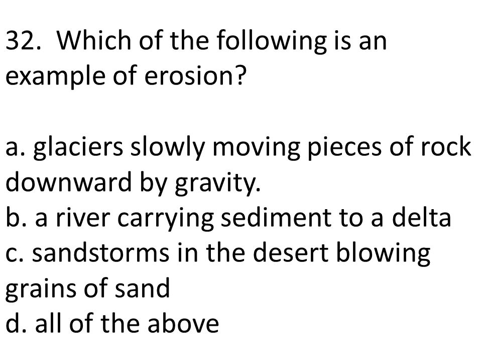 32. Which of the following is an example of erosion. a