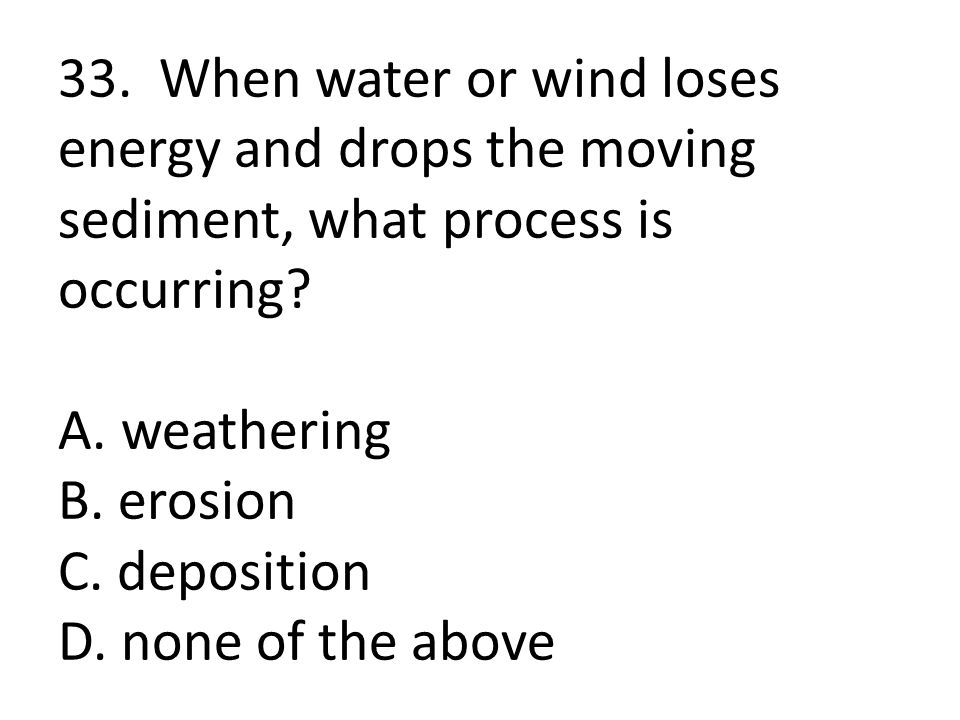 33. When water or wind loses energy and drops the moving sediment, what process is occurring.
