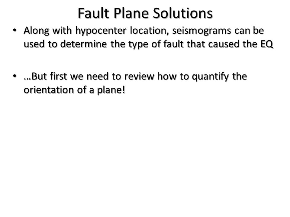 Fault Plane Solutions Along with hypocenter location, seismograms can be used to determine the type of fault that caused the EQ.