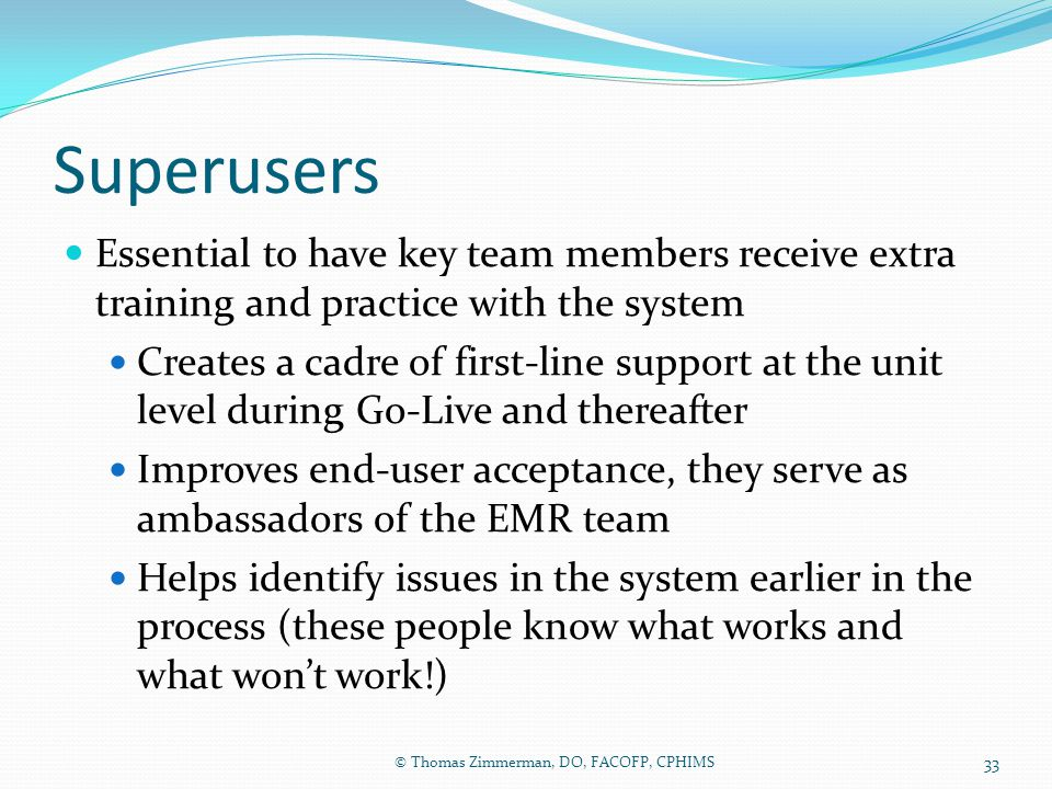 Superusers Essential to have key team members receive extra training and practice with the system.