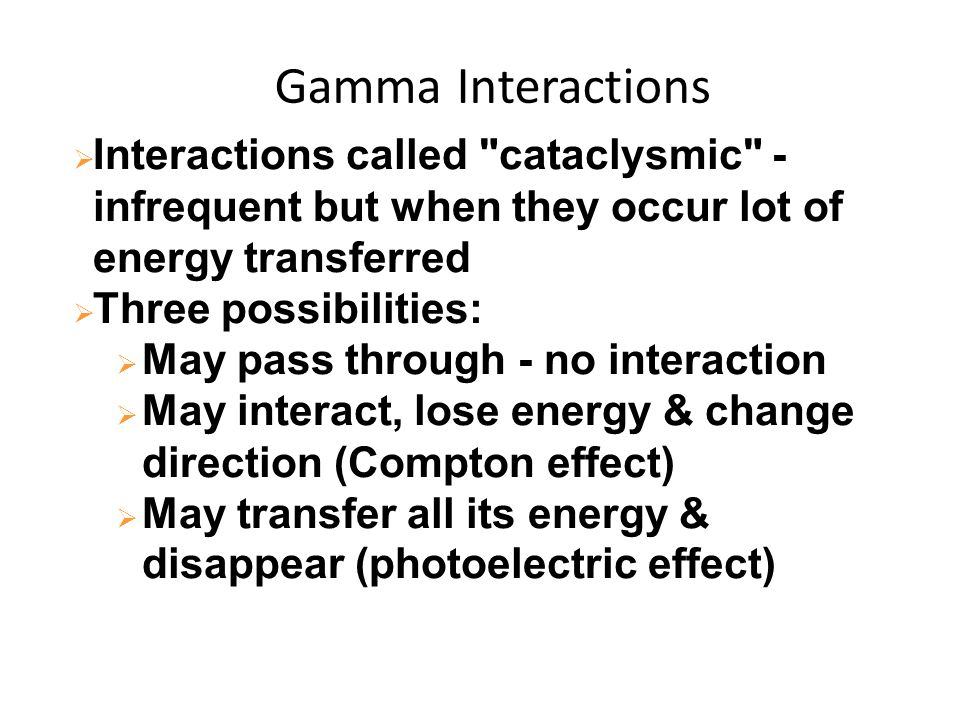 Gamma Interactions Interactions called cataclysmic - infrequent but when they occur lot of energy transferred.