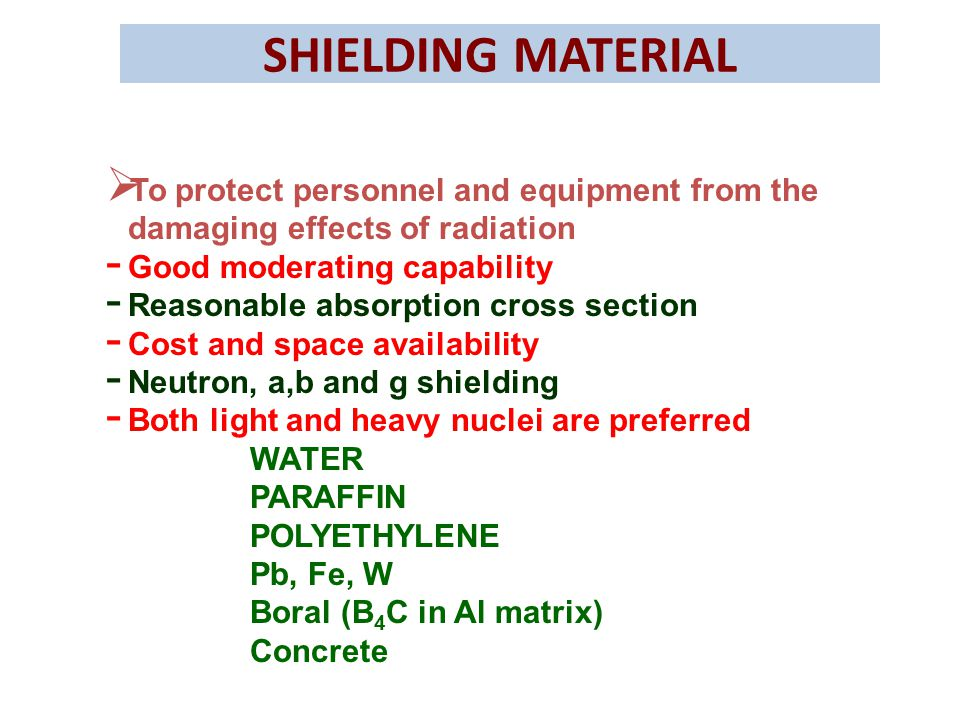 SHIELDING MATERIAL To protect personnel and equipment from the damaging effects of radiation. Good moderating capability.