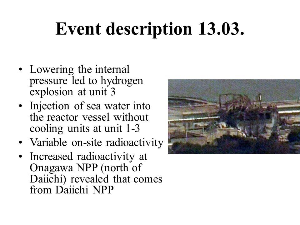 Event description 13.03. Lowering the internal pressure led to hydrogen explosion at unit 3.