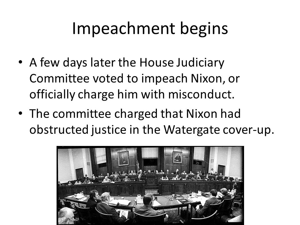Impeachment begins A few days later the House Judiciary Committee voted to impeach Nixon, or officially charge him with misconduct.