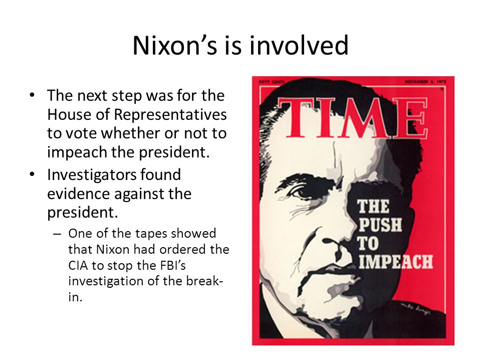 Nixon's is involved The next step was for the House of Representatives to vote whether or not to impeach the president.