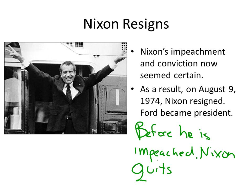 Nixon Resigns Nixon's impeachment and conviction now seemed certain.
