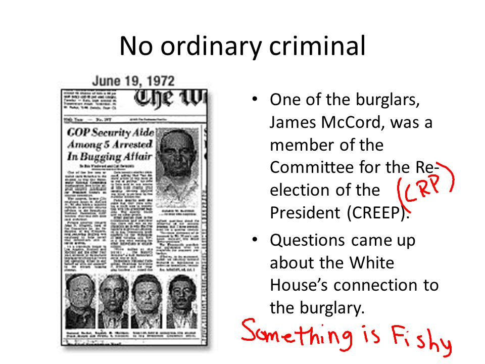 No ordinary criminal One of the burglars, James McCord, was a member of the Committee for the Re-election of the President (CREEP).
