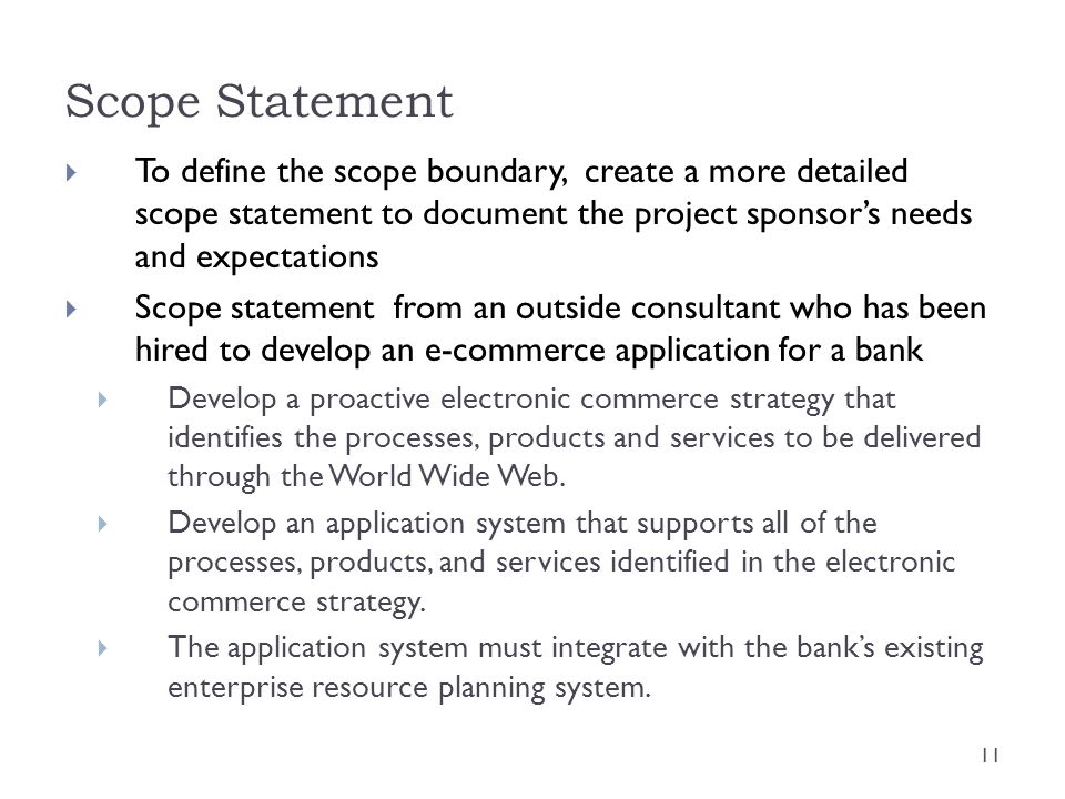 Scope Statement To define the scope boundary, create a more detailed scope statement to document the project sponsor's needs and expectations.