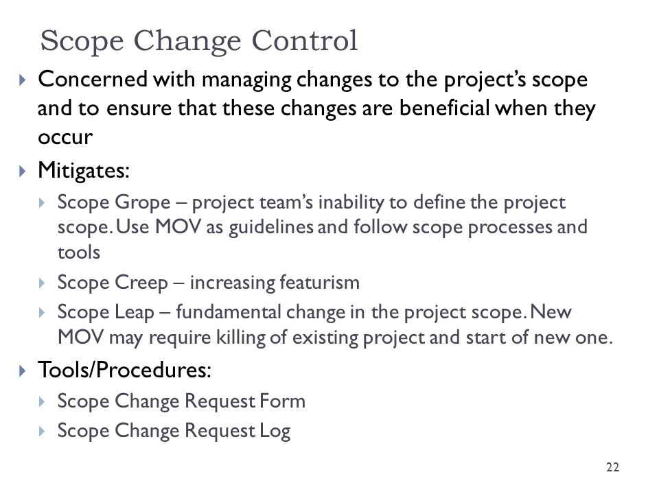 Scope Change Control Concerned with managing changes to the project's scope and to ensure that these changes are beneficial when they occur.