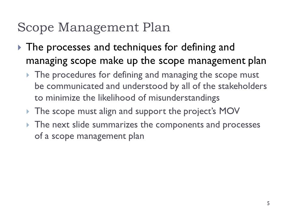 Scope Management Plan The processes and techniques for defining and managing scope make up the scope management plan.