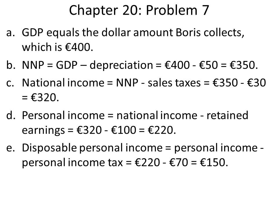 Chapter 20: Problem 7 GDP equals the dollar amount Boris collects, which is €400. NNP = GDP – depreciation = €400 - €50 = €350.