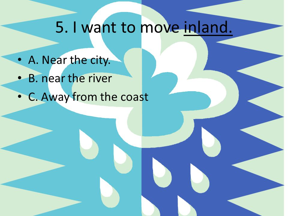 5. I want to move inland. A. Near the city. B. near the river