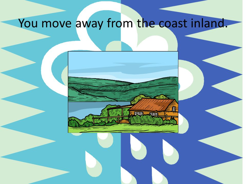 You move away from the coast inland.